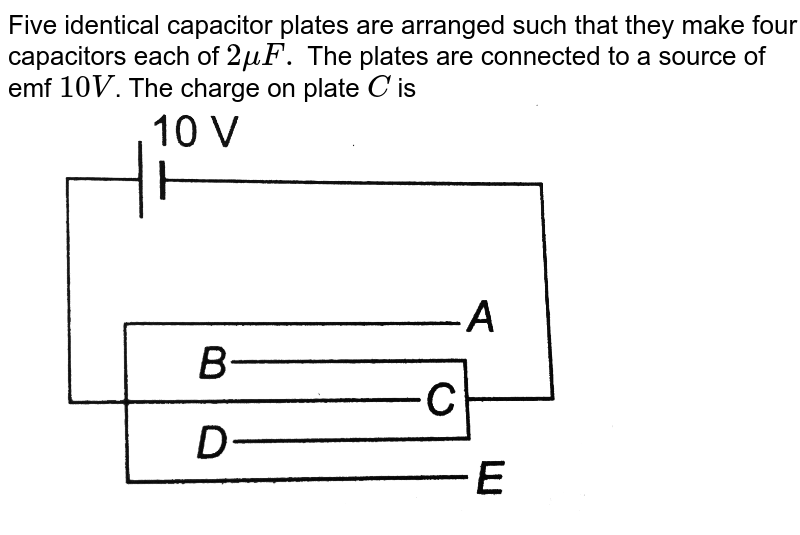 """Five identical capacitor plates are arranged such that they make four capacitors each of `2muF.` The plates are connected to a source of emf `10 V`. The charge on plate `C` is <br> <img src=""""https://d10lpgp6xz60nq.cloudfront.net/physics_images/DCP_VOL_4_C25_E01_114_Q01.png"""" width=""""80%"""">"""