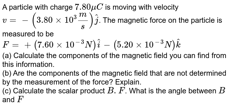A particle with charge `7.80 muC` is moving with velocity `v = - (3.80 xx 10^3 m/s)hatj`. The magnetic force on the particle is measured to be `F = + (7.60 xx 10^-3 N)hati - (5.20 xx 10^-3 N)hatk` <br> (a) Calculate the components of the magnetic field you can find from this information. <br> (b) Are the components of the magnetic field that are not determined by the measurement of the force? Explain. <br> (c) Calculate the scalar product `B .F`. What is the angle between `B` and `F`