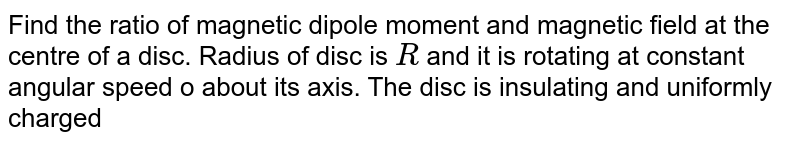 Find the ratio of magnetic dipole moment and magnetic field at the centre of a disc. Radius of disc is `R` and it is rotating at constant angular speed o about its axis. The disc is insulating and uniformly charged