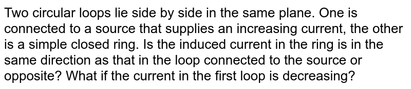 Two circular loops lie side by side in the same plane. One is connected to a source that supplies an increasing current, the other is a simple closed ring. Is the induced current in the ring is in the same direction as that in the loop connected to the source or opposite? What if the current in the first loop is decreasing?