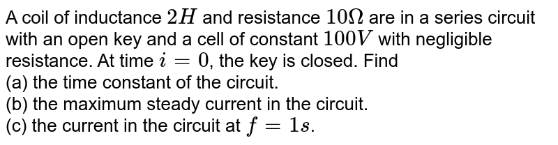 A coil of inductance `2 H` and resistance `10 Omega` are in a series circuit with an open key and a cell of constant `100 V` with negligible resistance. At time `i = 0`, the key is closed. Find <br>(a) the time constant of the circuit. <br>(b) the maximum steady current in the circuit. <br>(c) the current in the circuit at `f =1 s`.