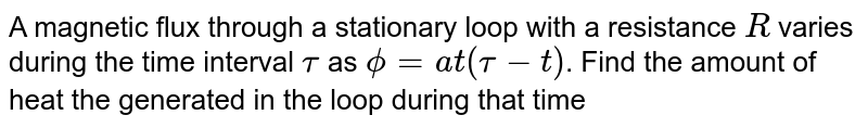 A magnetic flux through a stationary loop with a resistance `R` varies during the time interval `tau` as `phi=at(tau-t)`. Find the amount of heat the generated in the loop during that time