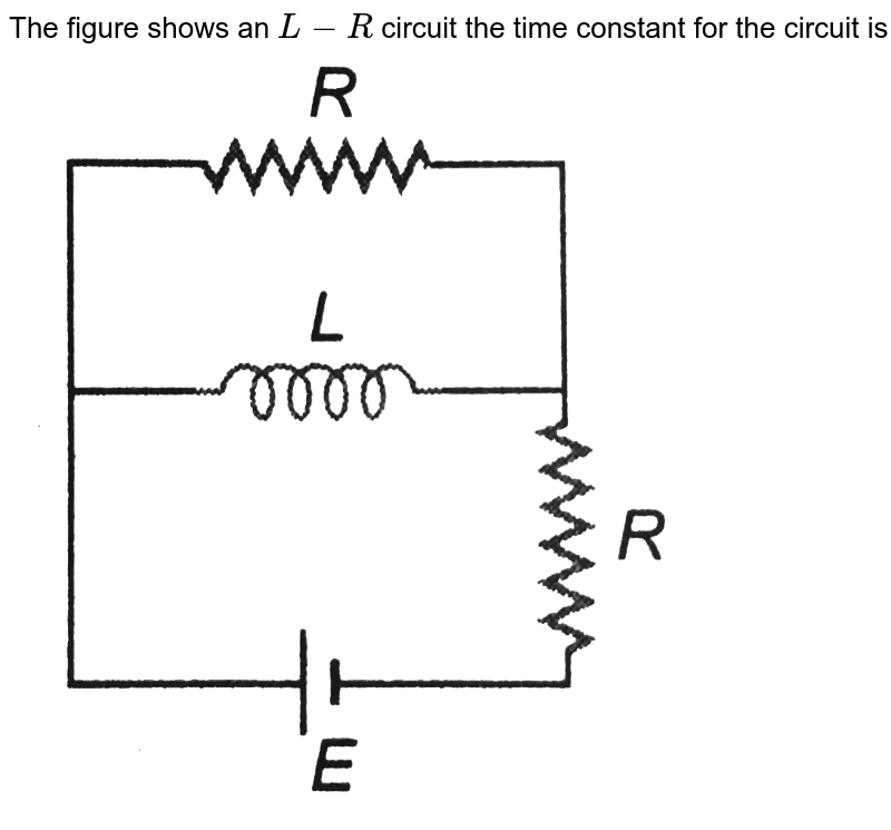 """The figure shows an `L-R` circuit the time constant for the circuit is <br> <img src=""""https://d10lpgp6xz60nq.cloudfront.net/physics_images/DCP_V04_C27_E01_125_Q01.png"""" width=""""80%"""">"""