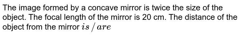 The image formed by a concave mirror is twice the size of the object. The focal length of the mirror is 20 cm. The distance of the object from the mirror `is//are`