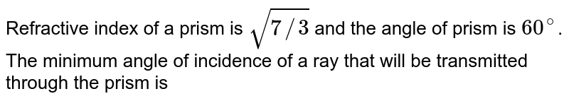 Refractive index of a prism is `sqrt(7//3)` and the angle of prism is `60^(@)`. The minimum angle of incidence of a ray that will be transmitted through the prism is