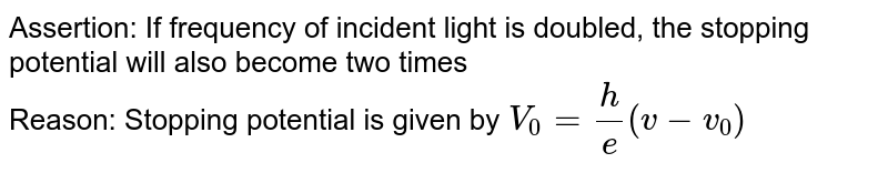 Assertion: If frequency of incident light is doubled, the stopping potential will also become two times <br>Reason: Stopping potential is given by ` V_0 = (h)/(e ) (v-v_0)`