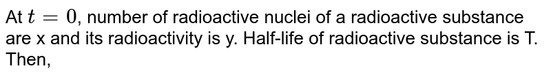 At `t=0`, number of radioactive nuclei of a radioactive substance are x and its radioactivity is y. Half-life of radioactive substance is T. Then,