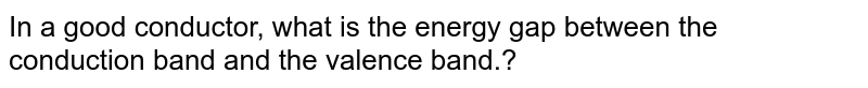 In a good conductor, what is the energy gap between the <br> conduction band and the valence band.?