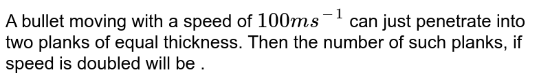 A bullet moving with a speed of `100 ms^(-1)` can just penetrate into two planks of equal thickness. Then the number of such planks, if speed is doubled will be .
