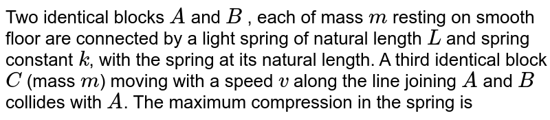 Two identical blocks `A` and `B` , each of mass `m` resting on smooth floor are connected by a light spring of natural length `L` and spring constant `k`, with the spring at its natural length. A third identical block `C` (mass `m`) moving with a speed `v` along the line joining `A` and `B` collides with `A`. The maximum compression in the spring is