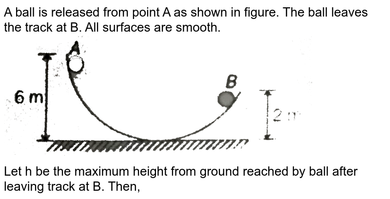"""A ball is released from point A as shown in figure. The ball leaves the track at B. All surfaces are smooth. <br> <img src=""""https://d10lpgp6xz60nq.cloudfront.net/physics_images/MPP_PHY_C05_E01_108_Q01.png"""" width=""""80%"""">  <br> Let h be the maximum height from ground reached by ball after leaving track at B. Then,"""