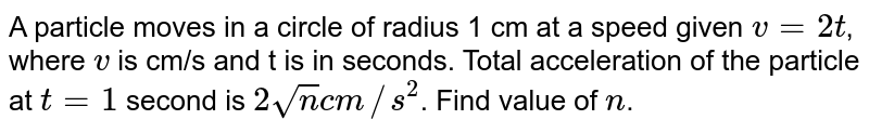 A particle moves in a circle of radius 1 cm at a speed given `v = 2t`, where `v` is cm/s and t is in seconds. Total acceleration of the particle at `t=1` second is `2 sqrt(n) cm//s^(2)`. Find value of `n`.