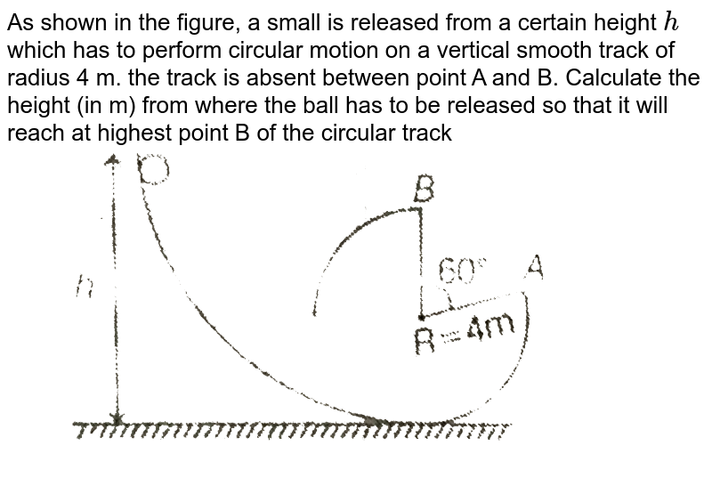 """As shown in the figure, a small is released from a certain height `h` which has to perform circular motion on a vertical smooth track of radius 4 m. the track is absent between point A and B. Calculate the height (in m) from where the ball has to be released so that it will reach at highest point B of the circular track <br> <img src=""""https://d10lpgp6xz60nq.cloudfront.net/physics_images/MPP_PHY_C06_E01_085_Q01.png"""" width=""""80%"""">"""