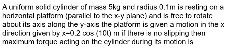 A uniform solid cylinder of mass 5kg and radius 0.1m is resting on a horizontal platform (parallel to the x-y plane) and is free to rotate about its axis along the y-axis the platform is given a motion in the x direction given by x=0.2 cos (10t) m if there is no slipping then maximum torque acting on the cylinder during its motion is