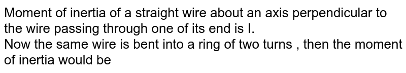 Moment of inertia of a straight wire about an axis perpendicular to the wire passing through one of its end is I. <br> Now the same wire is bent into a ring of two turns , then the moment of inertia would be