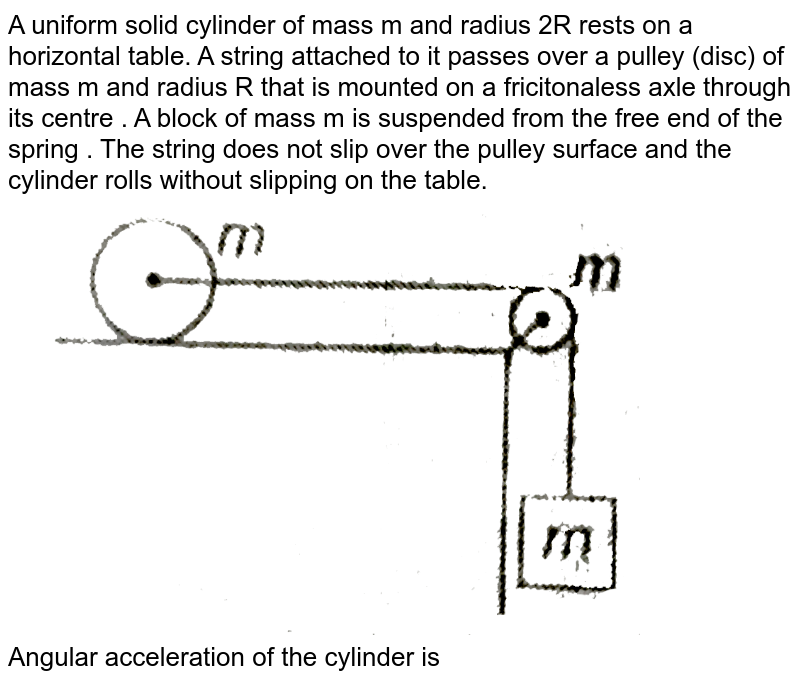"""A uniform solid cylinder of mass m and radius 2R rests on a horizontal table. A string attached to it passes over a pulley (disc) of mass m and radius R that is mounted on a fricitonaless axle through its centre .  A block of mass m is suspended from the free end of the spring . The string does not slip over the pulley surface and the cylinder rolls without slipping on the table. <br> <img src=""""https://d10lpgp6xz60nq.cloudfront.net/physics_images/MPP_PHY_C08_E01_226_Q01.png"""" width=""""80%""""> <br> Angular acceleration of the cylinder is"""