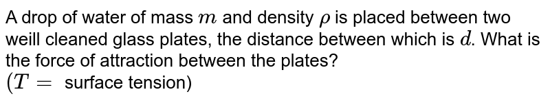 A drop of water of mass `m` and density `rho` is placed between two weill cleaned glass plates, the distance between which is `d`. What is the force of attraction between the plates? <br> `(T=` surface tension)