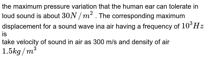 the maximum pressure variation that the human ear can tolerate in loud sound is about `30 N //m^(2) ` . The corresponding maximum displacement for a sound wave ina air having a frequency of ` 10^(3) Hz`is  <br>  take velocity of sound in air as 300 m/s and density of air ` 1.5 kg // m ^(3)`
