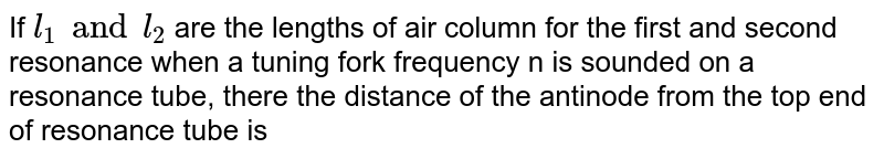 If ` l_(1) and l_(2)` are the lengths of air column for the first and second resonance when a tuning fork frequency n is sounded on a resonance tube, there the distance of the antinode from the top end of resonance tube is