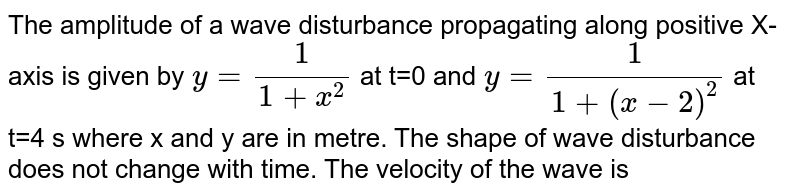 The amplitude of a wave disturbance propagating along positive X-axis is given by `y=1/(1+x^(2))` at t=0 and `y=1/[1+(x-2)^(2)]` at t=4 s where x and y are in metre. The shape of wave disturbance does not change with time. The velocity of the wave is