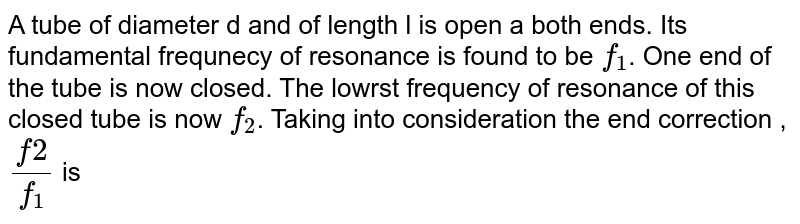A tube of diameter d and of length l is open a both ends. Its fundamental frequnecy of resonance is found to be `f_(1)`. One end of the tube is now closed. The lowrst frequency of resonance of this closed tube is now `f_(2)`. Taking into consideration the end correction ,`(f2)/(f_(1)` is