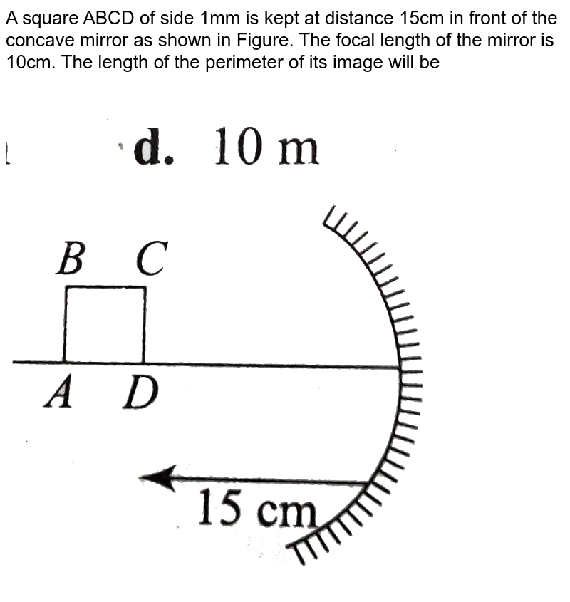 """A square ABCD of side 1mm is kept at distance 15cm in front of the concave mirror as shown in Figure. The focal length of the mirror is 10cm. The length of the perimeter of its image will be <br> <img src=""""https://d10lpgp6xz60nq.cloudfront.net/physics_images/BMS_V04_C01_E01_271_Q01.png"""" width=""""80%"""">"""