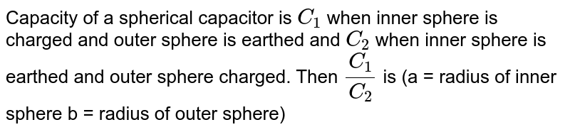 Capacity of a spherical capacitor is `C_(1)` when inner sphere  is charged and outer sphere is earthed and `C_(2)` when inner sphere is earthed and outer sphere charged. Then `(C_(1))/(C_(2))` is (a = radius of inner sphere b = radius of outer sphere)