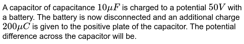 A capacitor of capacitance `10 mu F` is charged to a potential `50 V` with a battery. The battery is now disconnected and an additional charge `200 mu C` is given to the positive plate of the capacitor. The potential difference across the capacitor will be.