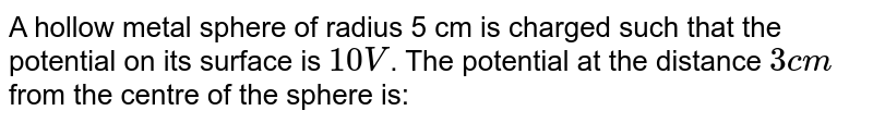 A hollow metal sphere of radius 5 cm is charged such that the potential on its surface is `10V`. The potential at the distance `3 cm` from the centre of the sphere is: