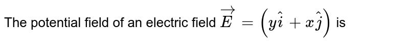 The potential field of an electric field `vec(E)=(y hat(i)+x hat(j))` is