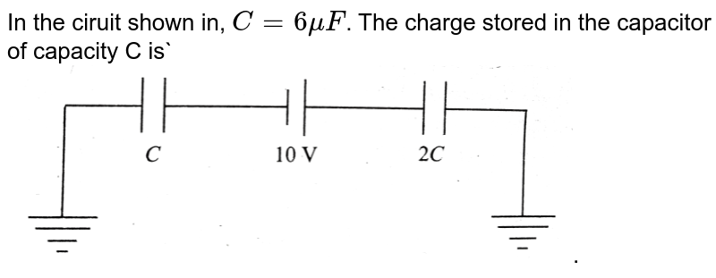 """In the ciruit shown in, `C=6 muF`. The charge stored in the capacitor of capacity C is` <br> <img src=""""https://d10lpgp6xz60nq.cloudfront.net/physics_images/BMS_V03_C04_E01_102_Q01.png"""" width=""""80%"""">."""