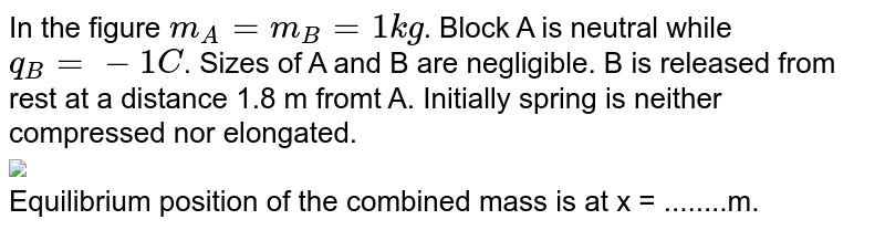 """In the figure `m_(A) = m_(B) = 1 kg`. Block A is neutral while `q_(B) = -1C`. Sizes of A and B are negligible. B is released from rest at a distance 1.8 m fromt A. Initially spring is neither compressed nor elongated. <br> <img src=""""https://d10lpgp6xz60nq.cloudfront.net/physics_images/MPP_PHY_C16_E01_171_Q01.png"""" width=""""80%""""> <br> Equilibrium position of the combined mass is at x = ........m."""