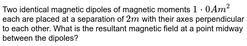 Two identical magnetic dipoles of magnetic moments `1*0Am^2` each are placed at a separation of `2m` with their axes perpendicular to each other. What is the resultant magnetic field at a point midway between the dipoles?