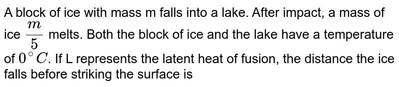 A block of ice with mass m falls into a lake. After impact, a mass of ice `(m)/(5)` melts. Both the block of ice and the lake have a temperature of `0^(@)C`. If L represents the latent heat of fusion, the distance the ice falls before striking the surface is