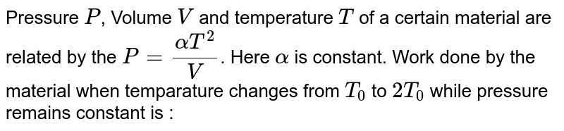 Pressure `P`, Volume `V` and temperature `T` of a certain material are related by the `P=(alphaT^(2))/(V)`. Here `alpha` is constant. Work done by the material when temparature changes from `T_(0)` to `2T_(0)` while pressure remains constant is :