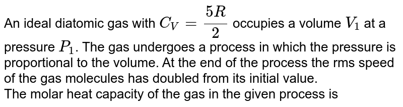 An ideal diatomic gas with `C_(V)=(5R)/(2)` occupies a volume `V_(1)` at a pressure `P_(1)`. The gas undergoes a process in which the pressure is proportional to the volume. At the end of the process the rms speed of the gas molecules has doubled from its initial value. <br> The molar heat capacity of the gas in the given process is