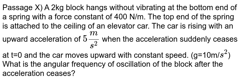 Passage X) A 2kg block hangs without vibrating at the bottom end of a spring with a force constant of 400 N/m. The top end of the spring is attached to the ceiling of an elevator car. The car is rising with an upward acceleration of `5m/s^(2)` when the acceleration suddenly ceases at t=0 and the car moves upward with constant speed. (g=10m/`s^(2)`) <br> What is the angular frequency of oscillation of the block after the acceleration ceases?