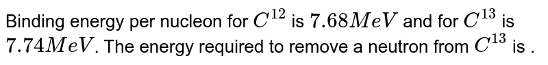 Binding energy per nucleon for `C^(12)` is `7.68 MeV` and for `C^(13)` is `7.74 MeV`. The energy required to remove a neutron from `C^(13)` is .