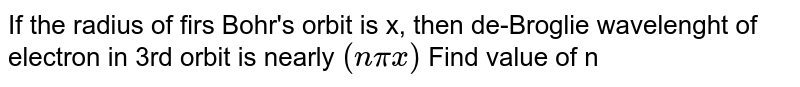 If the radius of firs Bohr's orbit is x, then de-Broglie wavelenght of electron in 3rd orbit is nearly `(npix)` Find value of n
