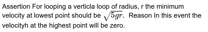 Assertion For looping a verticla loop of radius, r the minimum velocity at lowest point should be `sqrt(5gr).` Reason In this event the velocityh at the highest point will be zero.