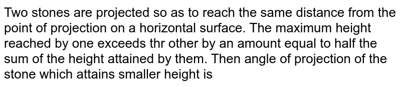 Two stones are projected so as to reach the same distance from the point of projection on a horizontal surface. The maximum height reached by one exceeds thr other by an amount equal to half the sum of the height attained by them. Then angle of projection of the stone which attains smaller height is