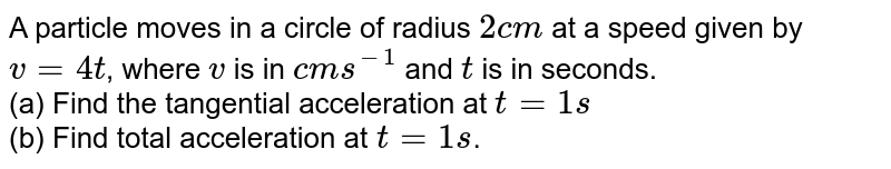 A particle moves in a circle of radius `2 cm` at a speed given by `v = 4t`, where `v` is in `cm s^-1` and `t` is in seconds. <br> (a) Find the tangential acceleration at `t = 1 s` <br> (b) Find total acceleration at `t = 1 s`.