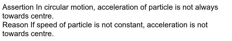 Assertion In circular motion, acceleration of particle is not always towards centre.<br> Reason If speed of particle is not constant, acceleration is not towards centre.