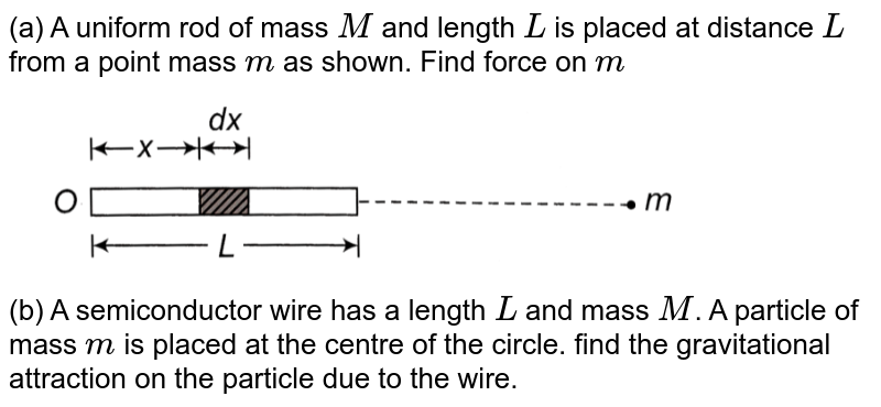 """(a) A uniform rod of mass `M` and length `L` is placed at distance `L` from a point mass `m` as shown. Find force on `m` <br> <img src=""""https://d10lpgp6xz60nq.cloudfront.net/physics_images/CPS_V01_C12_S01_006_S01.png"""" width=""""80%""""> <br> (b) A semiconductor wire has a length `L` and mass `M`. A particle of mass `m` is placed at the centre of the circle. find the gravitational attraction on the particle due to the wire."""