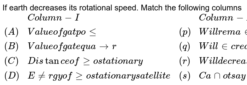 """If earth decreases its rotational speed. Match the following columns <br> `{:(,""""Column-I"""",,""""Column-II""""),(""""(A)"""",""""Value of g at pole"""",""""(p)"""",""""Will remain same""""),(""""(B)"""",""""Value of g at equator"""",""""(q)"""",""""Will increase""""),(""""(C)"""",""""Distance of geostationary"""",""""(r)"""",""""Will decrease""""),(""""(D)"""",""""Energy of geostationary satellite"""",""""(s)"""",""""Cannot say""""):}`"""