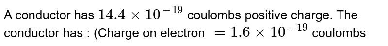 A conductor has `14.4 xx 10^(-19)` coulombs positive charge. The conductor has : (Charge on electron `= 1.6 xx 10^(-19)` coulombs