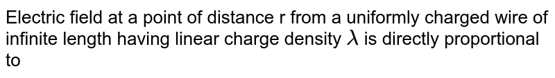 Electric field at a point of distance r from a uniformly charged wire of infinite length having linear charge density `lambda` is directly proportional to