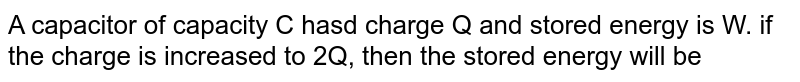A capacitor of capacity C hasd charge Q and stored energy is W. if the charge is increased to 2Q, then the stored energy will be