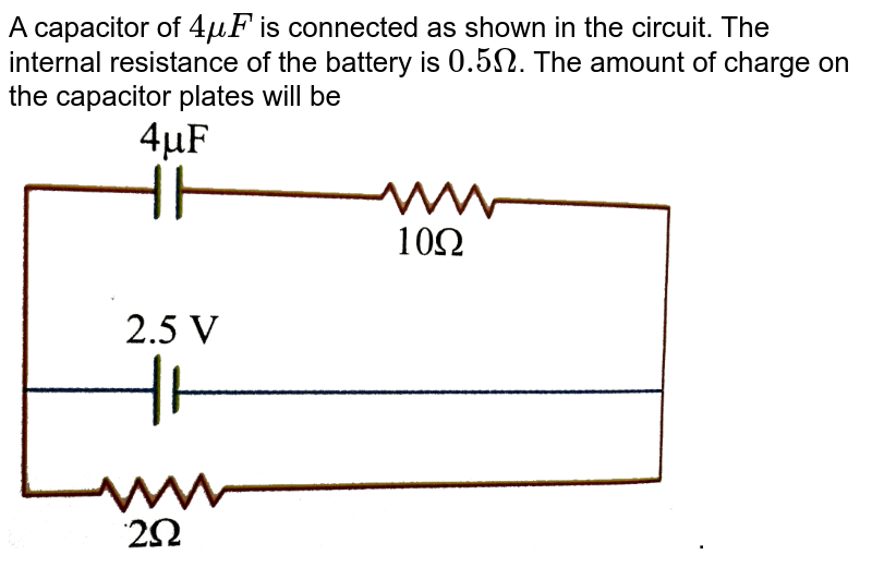 """A capacitor of `4 mu F` is connected as shown in the circuit. The internal resistance of the battery is `0.5 Omega`. The amount of charge on the capacitor plates will be <br> <img src=""""https://d10lpgp6xz60nq.cloudfront.net/physics_images/NAR_PHY_V02_XII_C03_E01_142_Q01.png"""" width=""""80%"""">."""