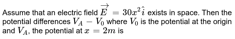 Assume that an electric field  `vec(E) = 30 x^(2) hat(i)` exists in space. Then the potential  differences `V_(A) - V_(0)` where  `V_(0)` is the potential at the origin and `V_(A)`, the potential at `x = 2m` is